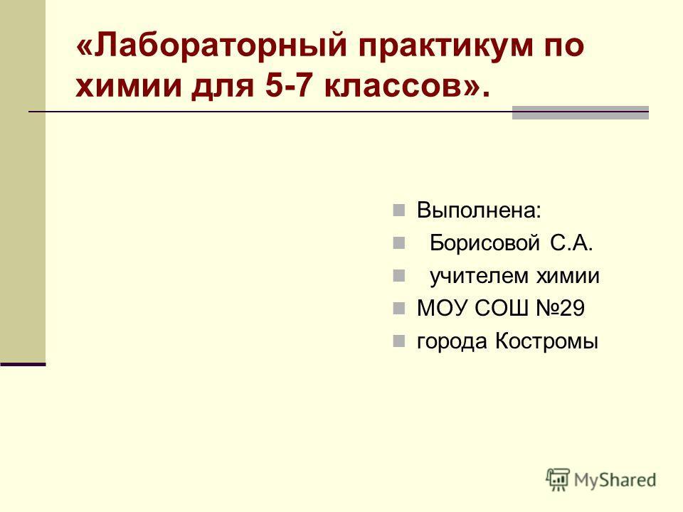 «Лабораторный практикум по химии для 5-7 классов». Выполнена: Борисовой С.А. учителем химии МОУ СОШ 29 города Костромы