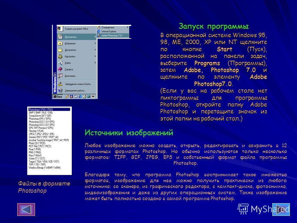 Запуск программы В операционной системе Windows 95, 98, ME, 2000, ХР или NT щелкните по кнопке Start (Пуск), расположенной на панели задач, выберите Programs (Программы), затем Adobe, Photoshop 7.0 и щелкните по элементу Adobe Photoshop7.0. (Если у в