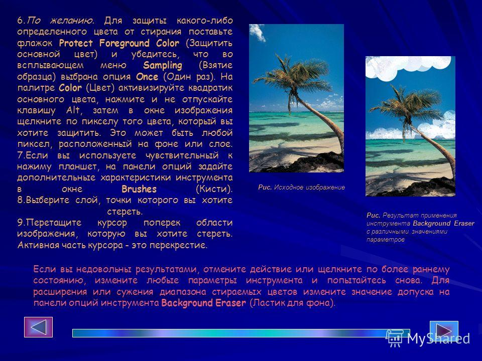 Рис. Исходное изображение Рис. Результат применения инструмента Background Eraser с различными значениями параметров 6.По желанию. Для защиты какого-либо определенного цвета от стирания поставьте флажок Protect Foreground Color (Защитить основной цве
