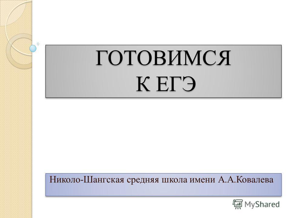 ГОТОВИМСЯ К ЕГЭ Николо-Шангская средняя школа имени А.А.Ковалева