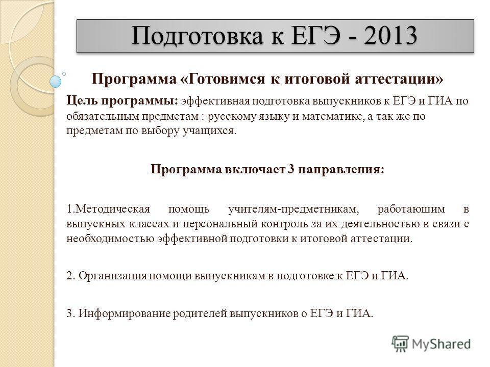 Подготовка к ЕГЭ - 2013 Программа «Готовимся к итоговой аттестации» Цель программы: эффективная подготовка выпускников к ЕГЭ и ГИА по обязательным предметам : русскому языку и математике, а так же по предметам по выбору учащихся. Программа включает 3