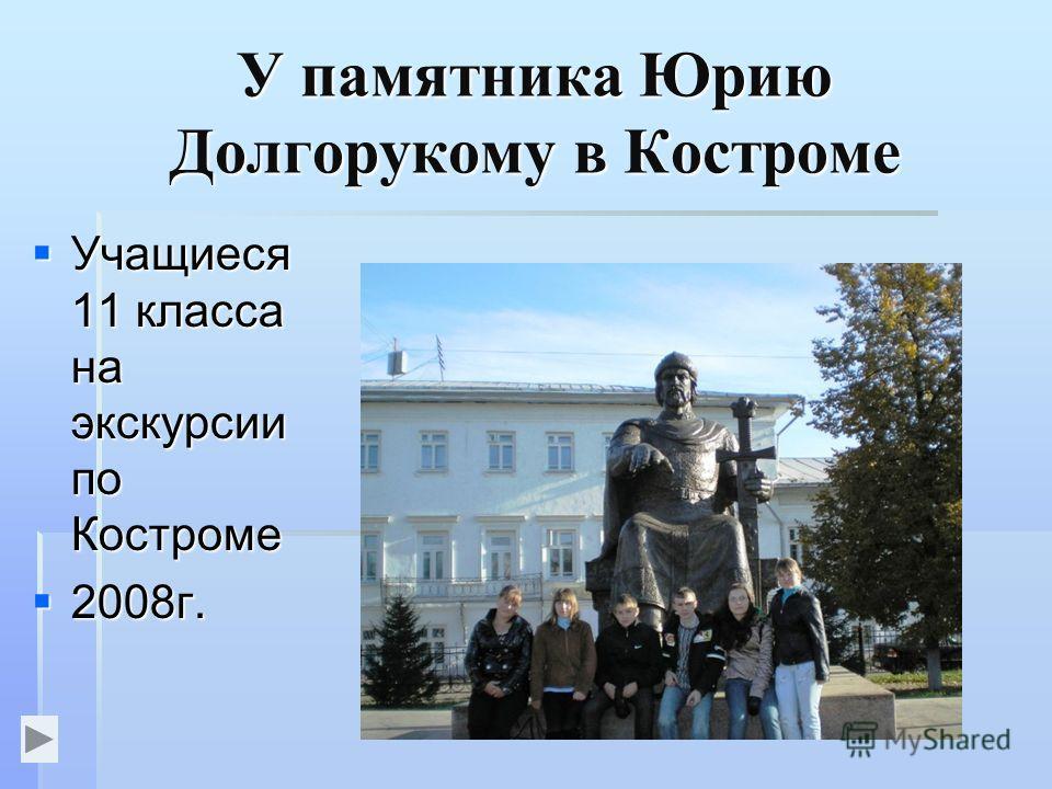 У памятника Юрию Долгорукому в Костроме Учащиеся 11 класса на экскурсии по Костроме Учащиеся 11 класса на экскурсии по Костроме 2008г. 2008г.