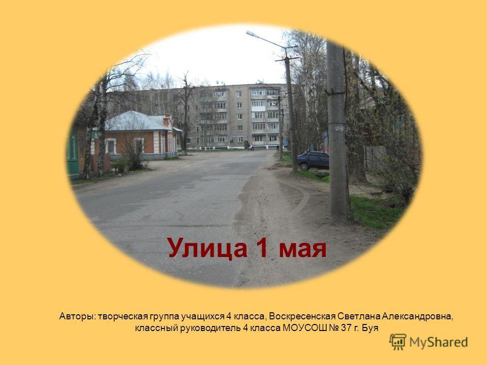 Улица 1 мая Авторы: творческая группа учащихся 4 класса, Воскресенская Светлана Александровна, классный руководитель 4 класса МОУСОШ 37 г. Буя