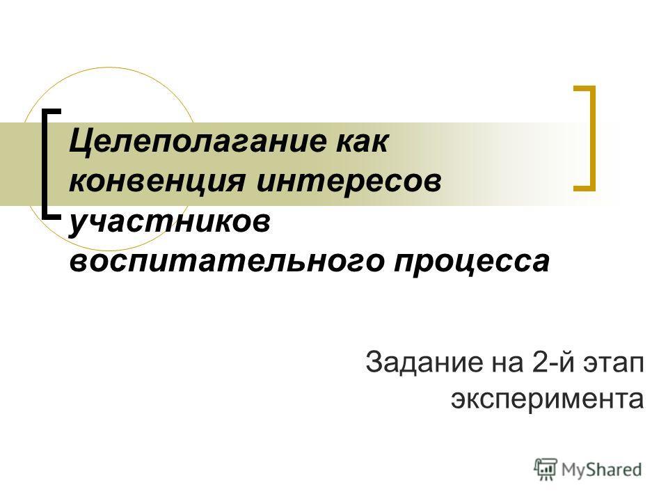 Целеполагание как конвенция интересов участников воспитательного процесса Задание на 2-й этап эксперимента