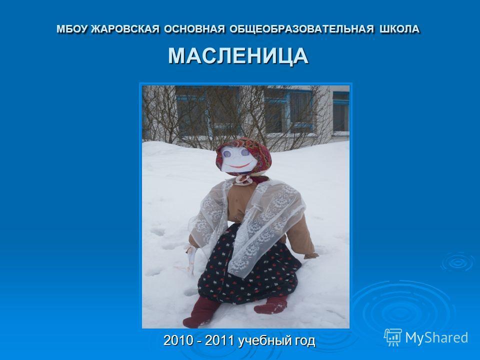 МБОУ ЖАРОВСКАЯ ОСНОВНАЯ ОБЩЕОБРАЗОВАТЕЛЬНАЯ ШКОЛА МАСЛЕНИЦА 2010 - 2011 учебный год