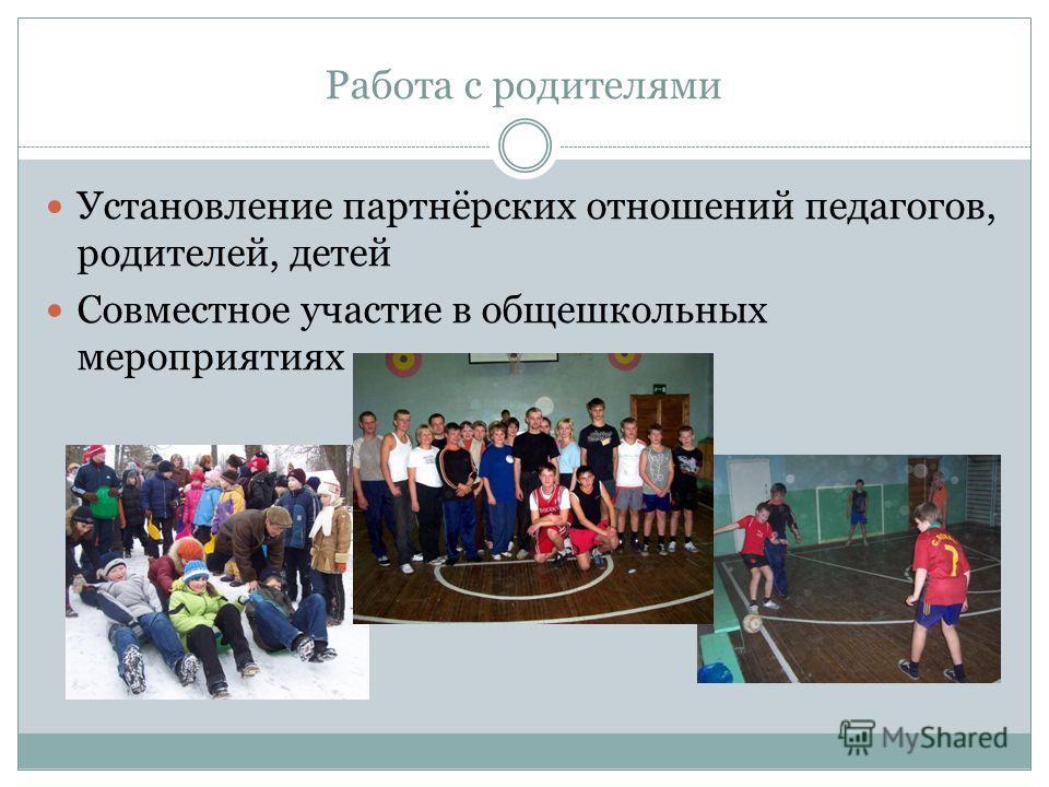 Работа с родителями Установление партнёрских отношений педагогов, родителей, детей Совместное участие в общешкольных мероприятиях