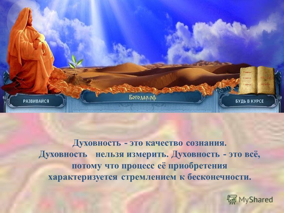 Духовность - это качество сознания. Духовность нельзя измерить. Духовность - это всё, потому что процесс её приобретения характеризуется стремлением к бесконечности.