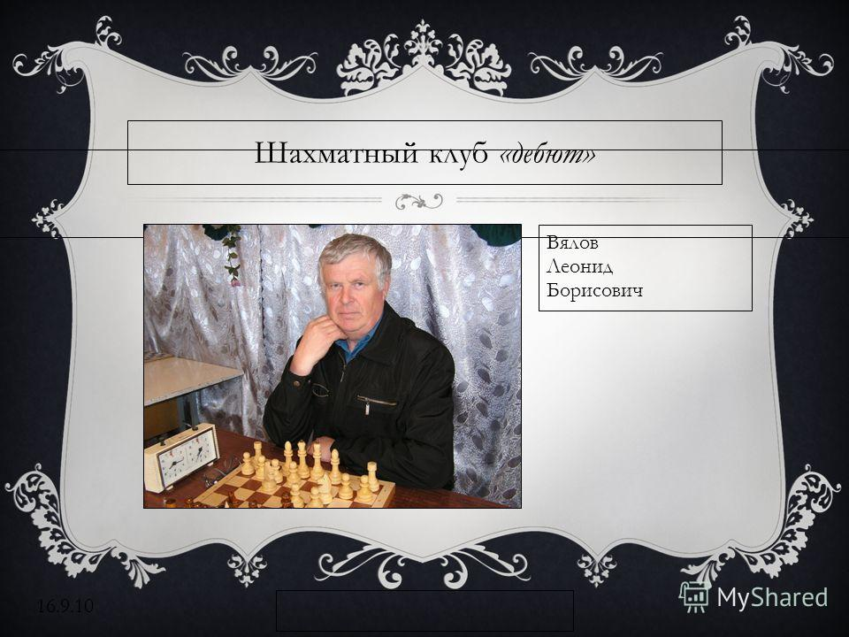 16.9.10 Шахматный клуб «дебют» Вялов Леонид Борисович