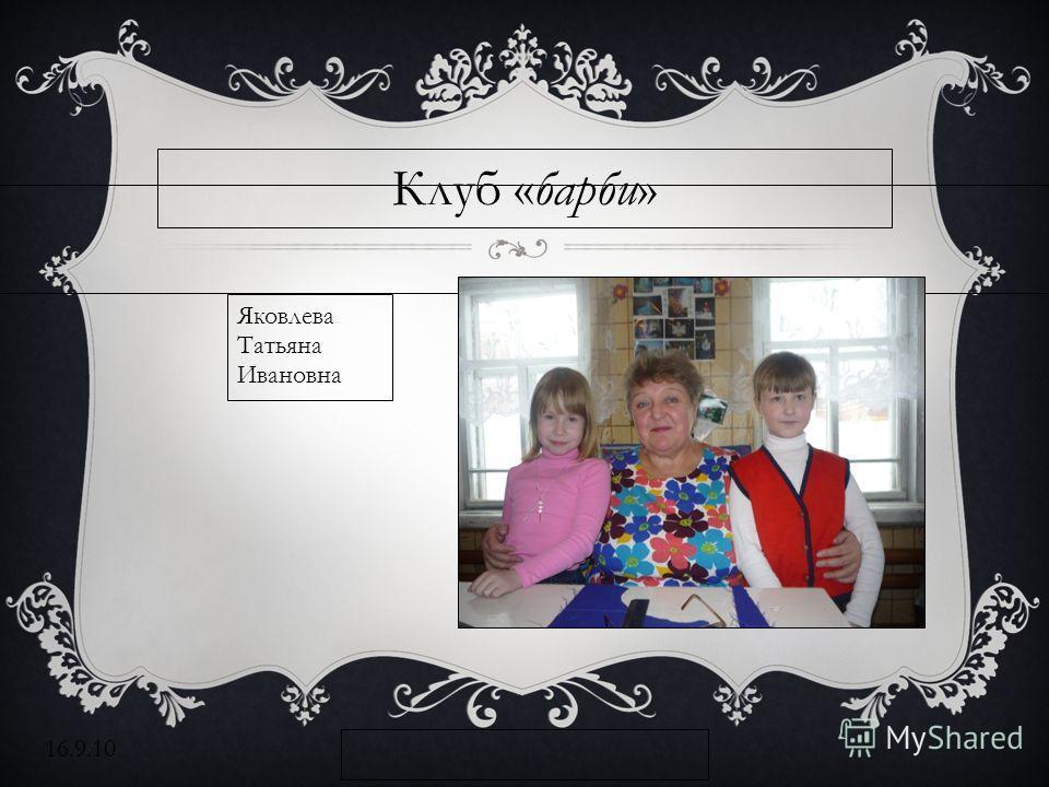 16.9.10 Клуб «барби» Яковлева Татьяна Ивановна