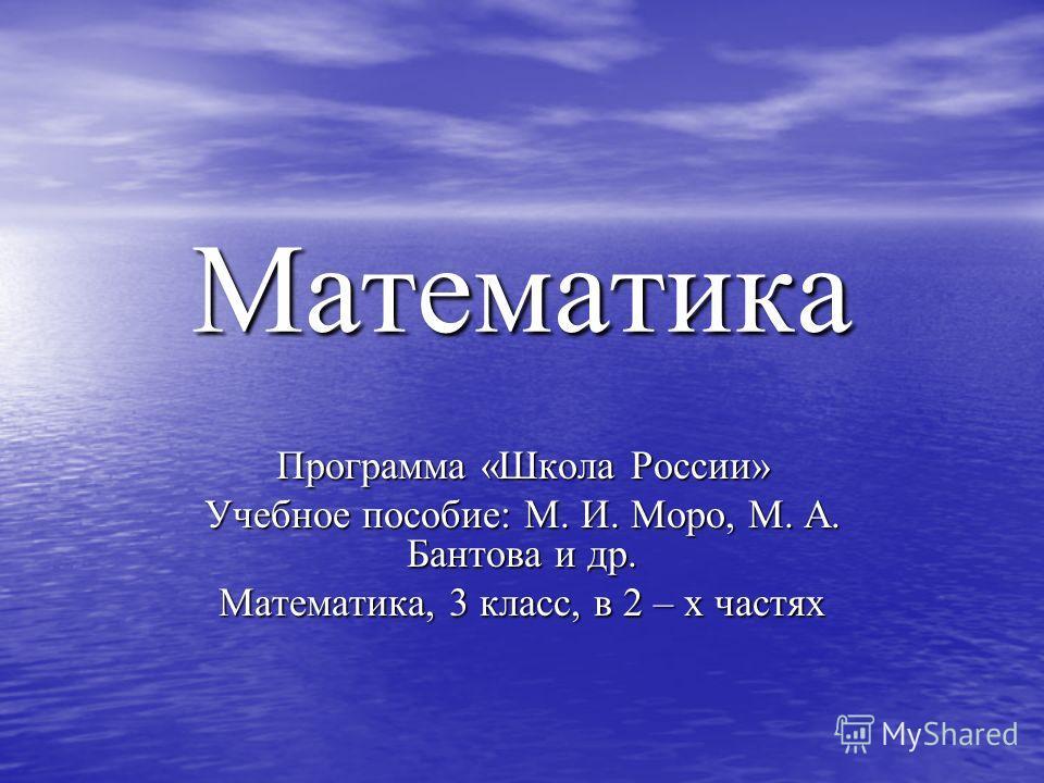 Математика Программа «Школа России» Учебное пособие: М. И. Моро, М. А. Бантова и др. Математика, 3 класс, в 2 – х частях