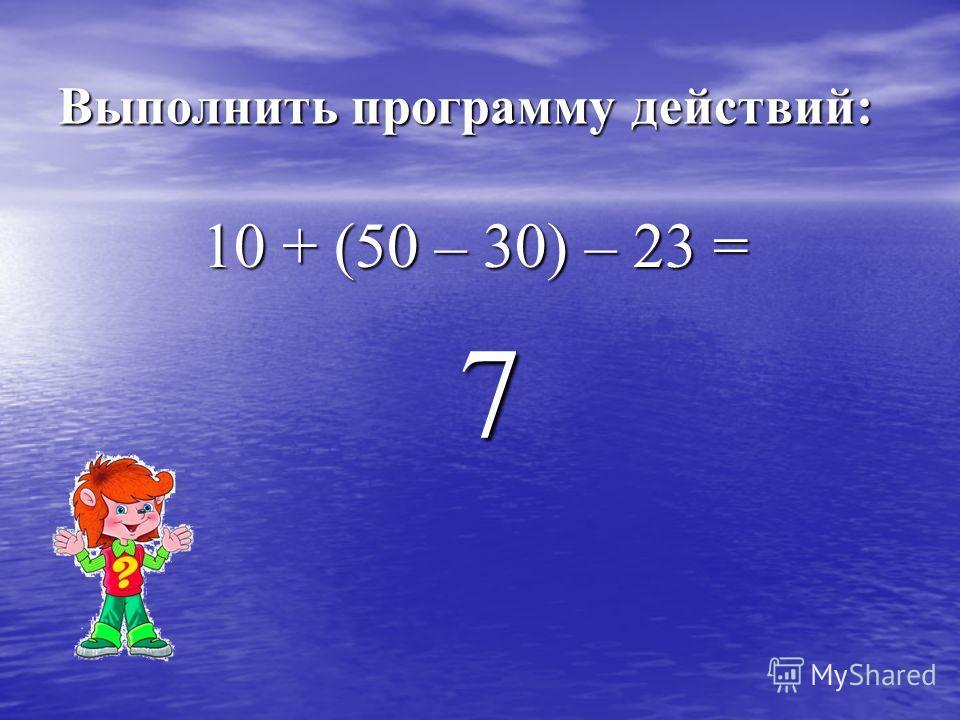 Выполнить программу действий: 10 + (50 – 30) – 23 = 10 + (50 – 30) – 23 = 7