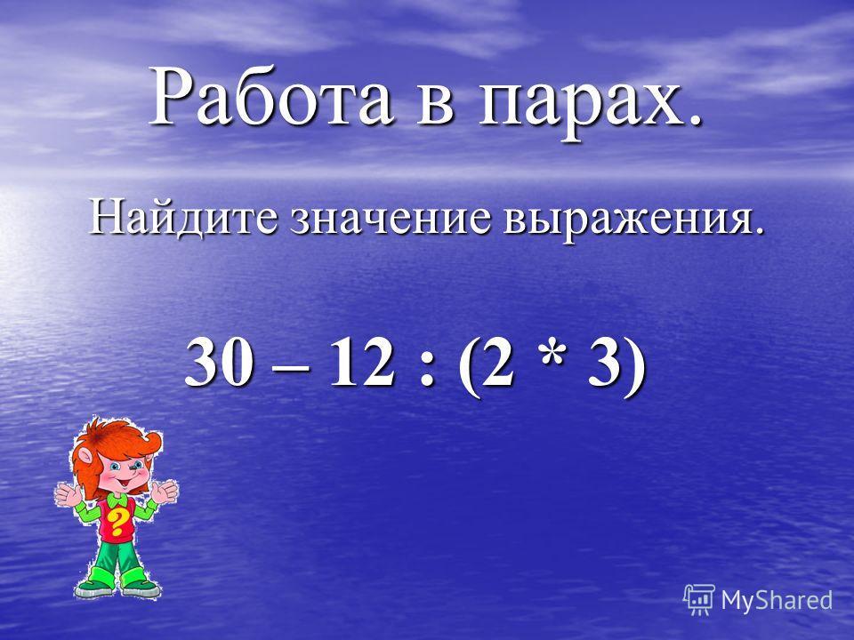 Работа в парах. Найдите значение выражения. 30 – 12 : (2 * 3) 30 – 12 : (2 * 3)