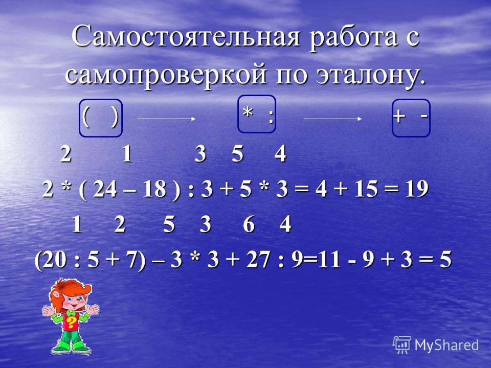Самостоятельная работа с самопроверкой по эталону. ( ) * : + - 2 1 3 5 4 2 1 3 5 4 2 * ( 24 – 18 ) : 3 + 5 * 3 = 4 + 15 = 19 2 * ( 24 – 18 ) : 3 + 5 * 3 = 4 + 15 = 19 1 2 5 3 6 4 1 2 5 3 6 4 (20 : 5 + 7) – 3 * 3 + 27 : 9=11 - 9 + 3 = 5