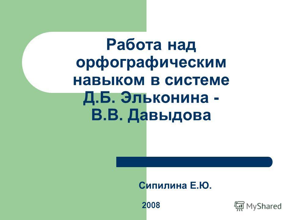 Работа над орфографическим навыком в системе Д.Б. Эльконина - В.В. Давыдова Сипилина Е.Ю. 2008