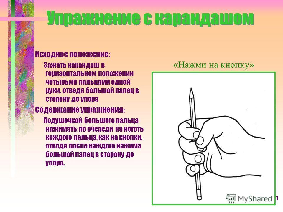 11 Упражнение с карандашом Исходное положение: Зажать карандаш в горизонтальном положении четырьмя пальцами одной руки, отведя большой палец в сторону до упора Содержание упражнения: Подушечкой большого пальца нажимать по очереди на ноготь каждого па