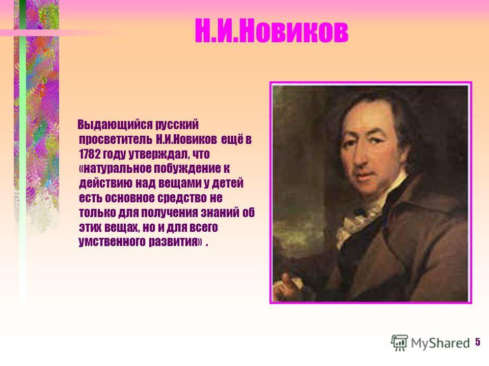 5 Н.И.Новиков Выдающийся русский просветитель Н.И.Новиков ещё в 1782 году утверждал, что «натуральное побуждение к действию над вещами у детей есть основное средство не только для получения знаний об этих вещах, но и для всего умственного развития».