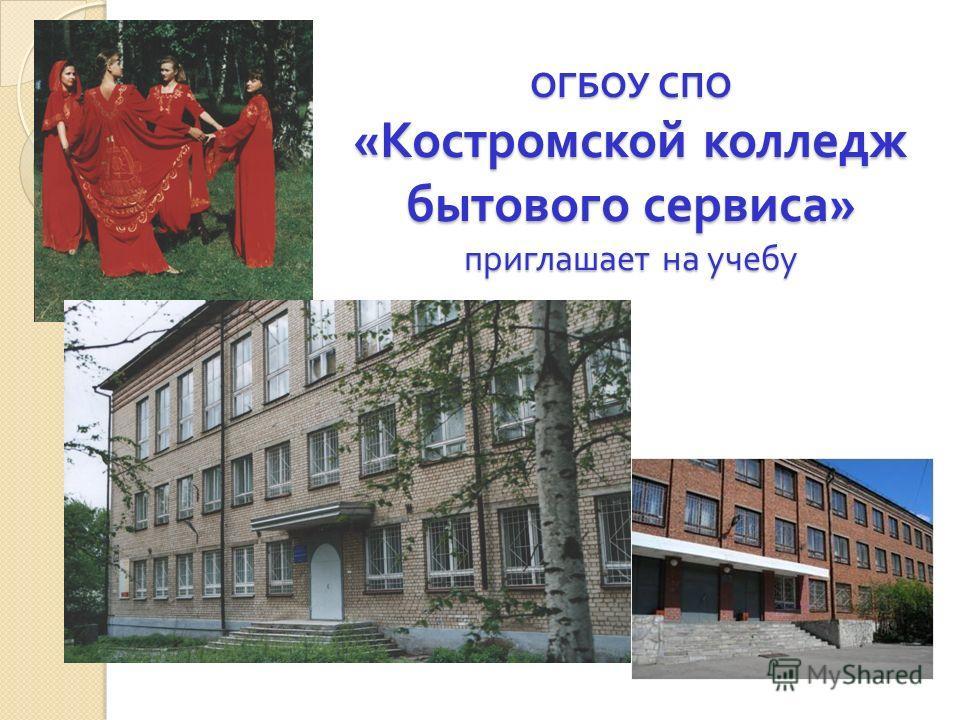 ОГБОУ СПО « Костромской колледж бытового сервиса » приглашает на учебу