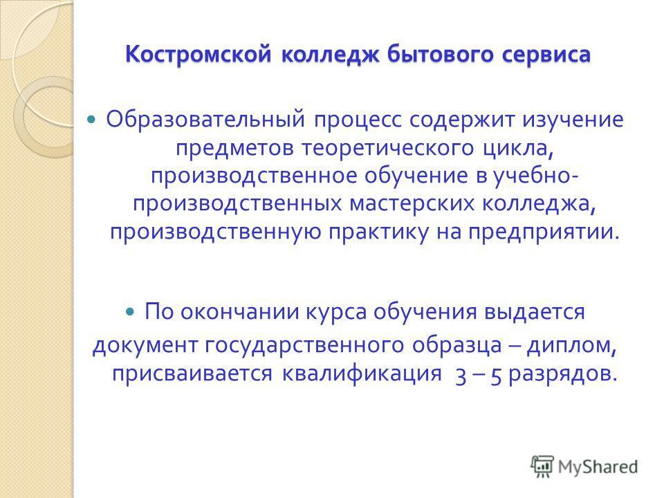 Костромской колледж бытового сервиса Образовательный процесс содержит изучение предметов теоретического цикла, производственное обучение в учебно - производственных мастерских колледжа, производственную практику на предприятии. По окончании курса обу