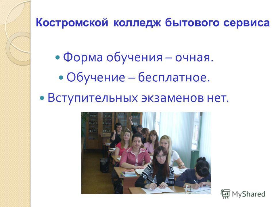 Форма обучения – очная. Обучение – бесплатное. Вступительных экзаменов нет. Костромской колледж бытового сервиса