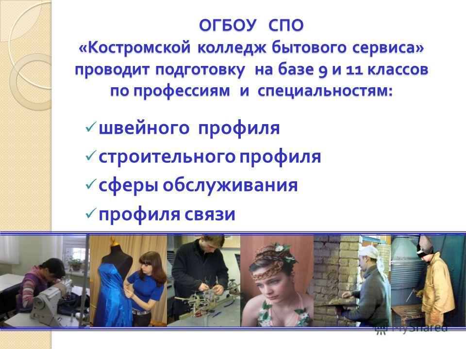 ОГБОУ СПО « Костромской колледж бытового сервиса » проводит подготовку на базе 9 и 11 классов по профессиям и специальностям : швейного профиля строительного профиля сферы обслуживания профиля связи