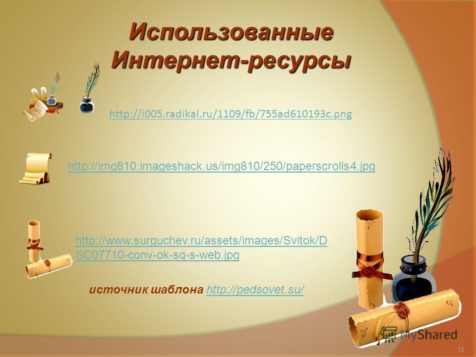 Использованные Интернет-ресурсы http://i005.radikal.ru/1109/fb/755ad610193c.png http://www.surguchev.ru/assets/images/Svitok/D SC07710-conv-ok-sq-s-web.jpg http://img810.imageshack.us/img810/250/paperscrolls4.jpg источник шаблона http://pedsovet.su/h