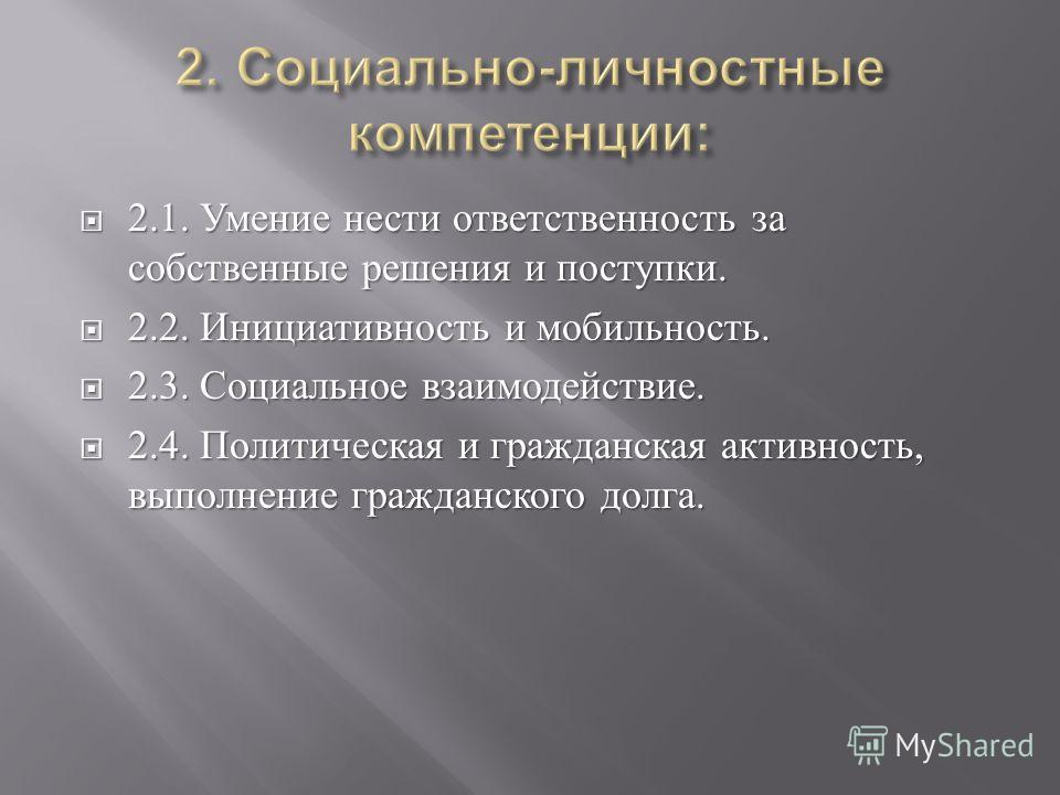 2.1. Умение нести ответственность за собственные решения и поступки. 2.1. Умение нести ответственность за собственные решения и поступки. 2.2. Инициативность и мобильность. 2.2. Инициативность и мобильность. 2.3. Социальное взаимодействие. 2.3. Социа