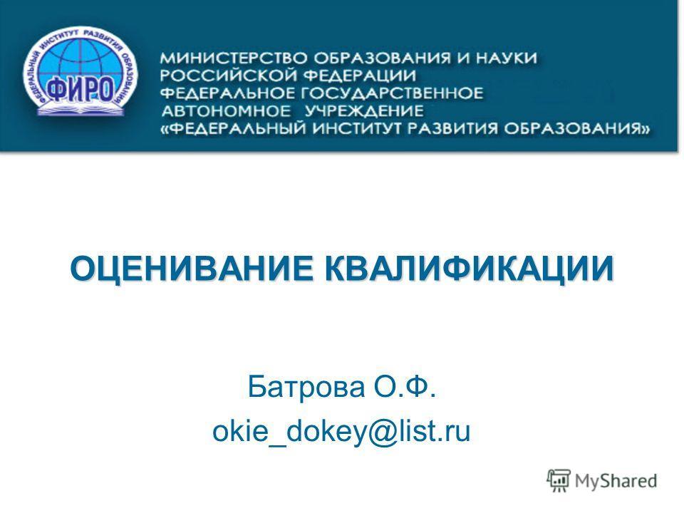 ОЦЕНИВАНИЕ КВАЛИФИКАЦИИ Батрова О.Ф. okie_dokey@list.ru