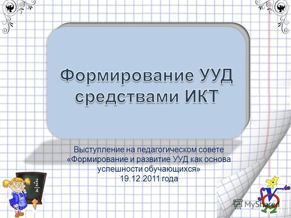 Выступление на педагогическом совете «Формирование и развитие УУД как основа успешности обучающихся» 19.12.2011 года
