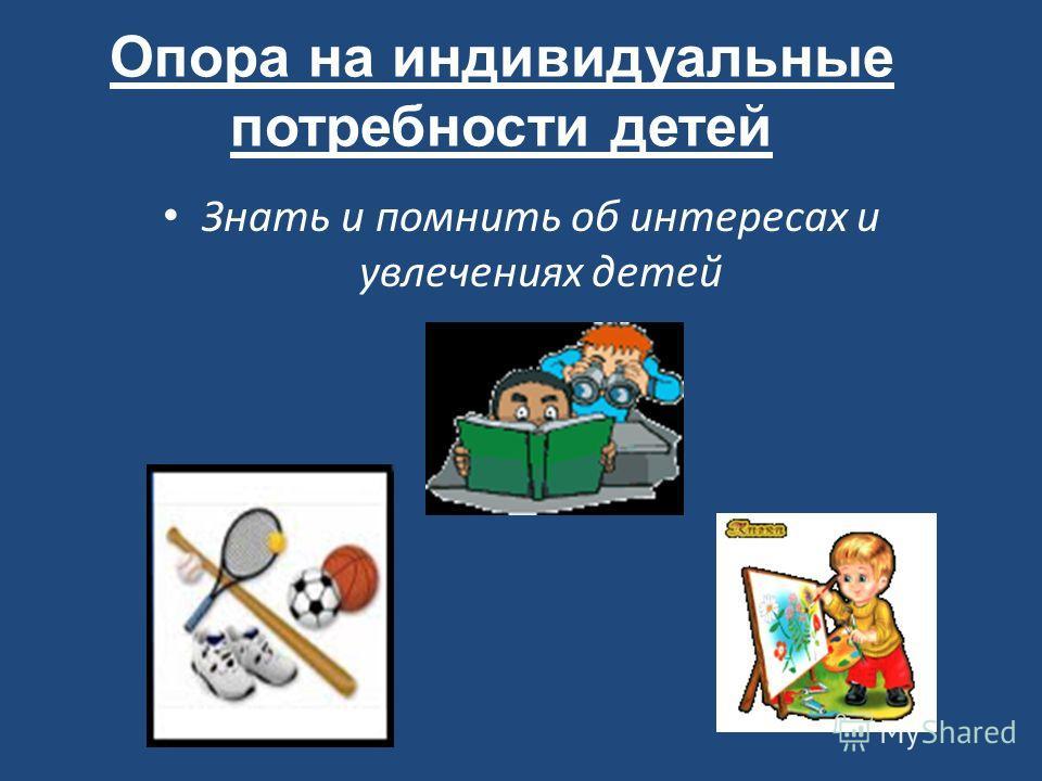 Опора на индивидуальные потребности детей Знать и помнить об интересах и увлечениях детей