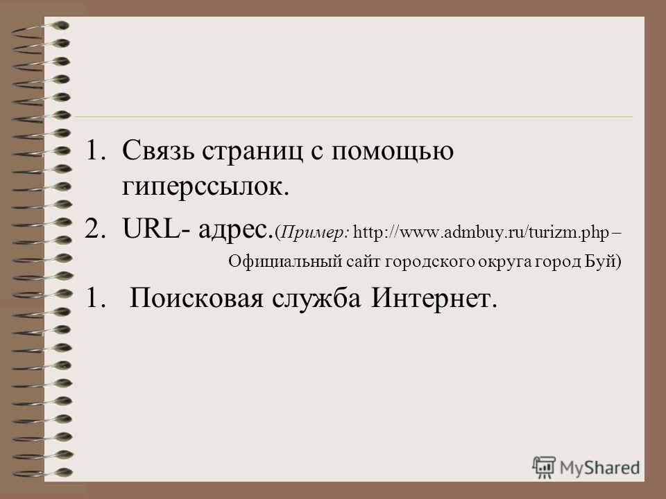 1.Связь страниц с помощью гиперссылок. 2.URL- адрес. (Пример: http://www.admbuy.ru/turizm.php – Официальный сайт городского округа город Буй) 1. Поисковая служба Интернет.