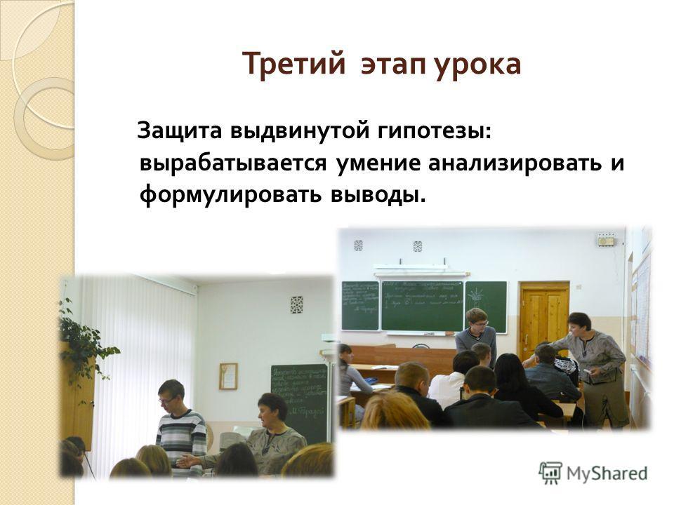 Третий этап урока Защита выдвинутой гипотезы : вырабатывается умение анализировать и формулировать выводы.
