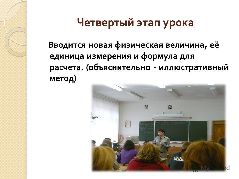 Четвертый этап урока Вводится новая физическая величина, её единица измерения и формула для расчета. ( объяснительно - иллюстративный метод )