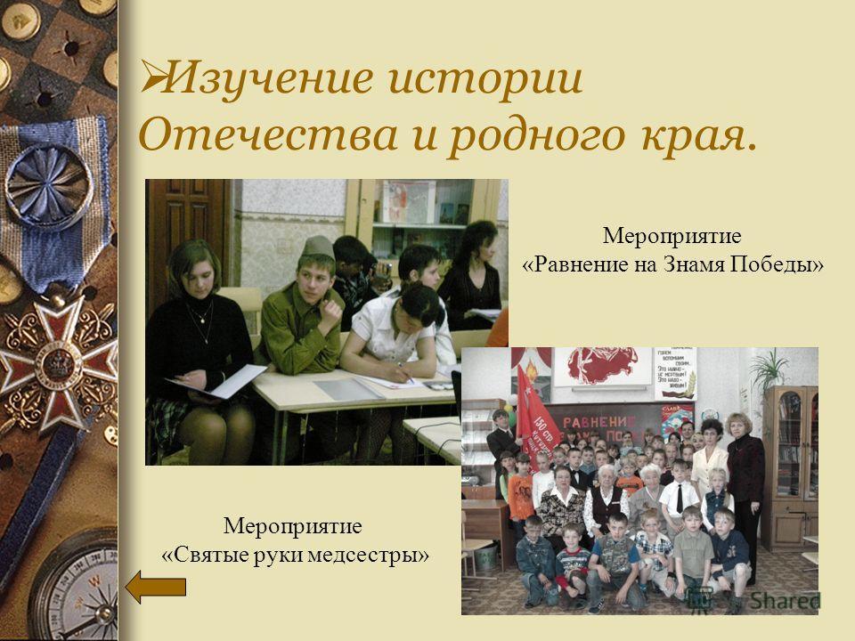 Изучение истории Отечества и родного края. Мероприятие «Святые руки медсестры» Мероприятие «Равнение на Знамя Победы»