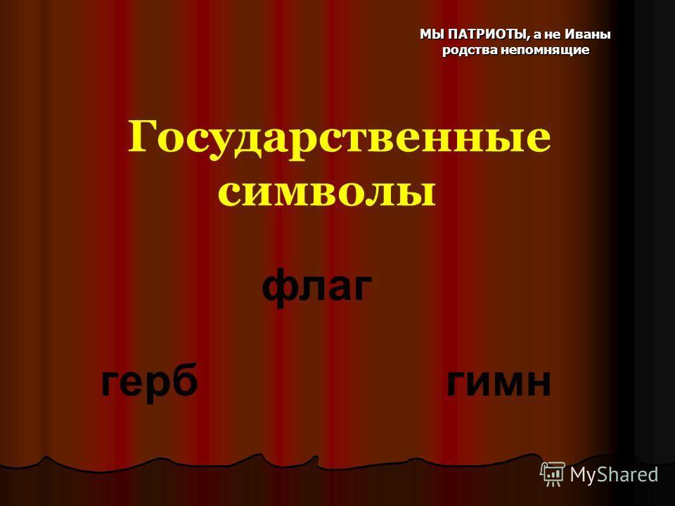 МЫ ПАТРИОТЫ, а не Иваны родства непомнящие Государственные символы флаг гербгимн