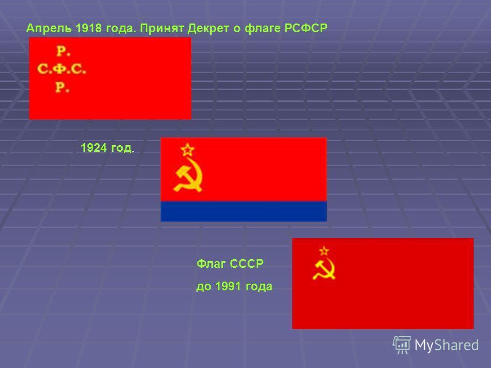 Апрель 1918 года. Принят Декрет о флаге РСФСР 1924 год. Флаг СССР до 1991 года