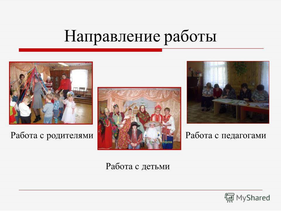 Направление работы Работа с родителями Работа с детьми Работа с педагогами