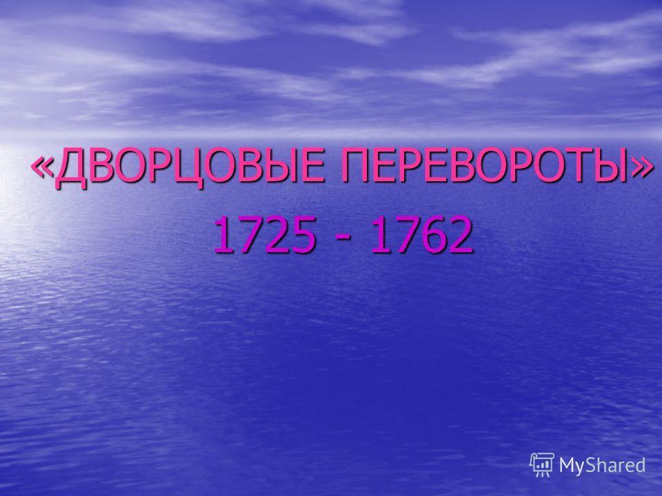 «ДВОРЦОВЫЕ ПЕРЕВОРОТЫ» 1725 - 1762