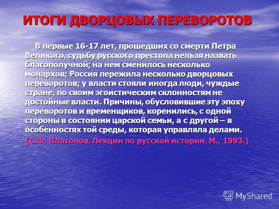 ИТОГИ ДВОРЦОВЫХ ПЕРЕВОРОТОВ В первые 16-17 лет, прошедших со смерти Петра Великого, судьбу русского престола нельзя назвать благополучной; на нем сменилось несколько монархов; Россия пережила несколько дворцовых переворотов; у власти стояли иногда лю