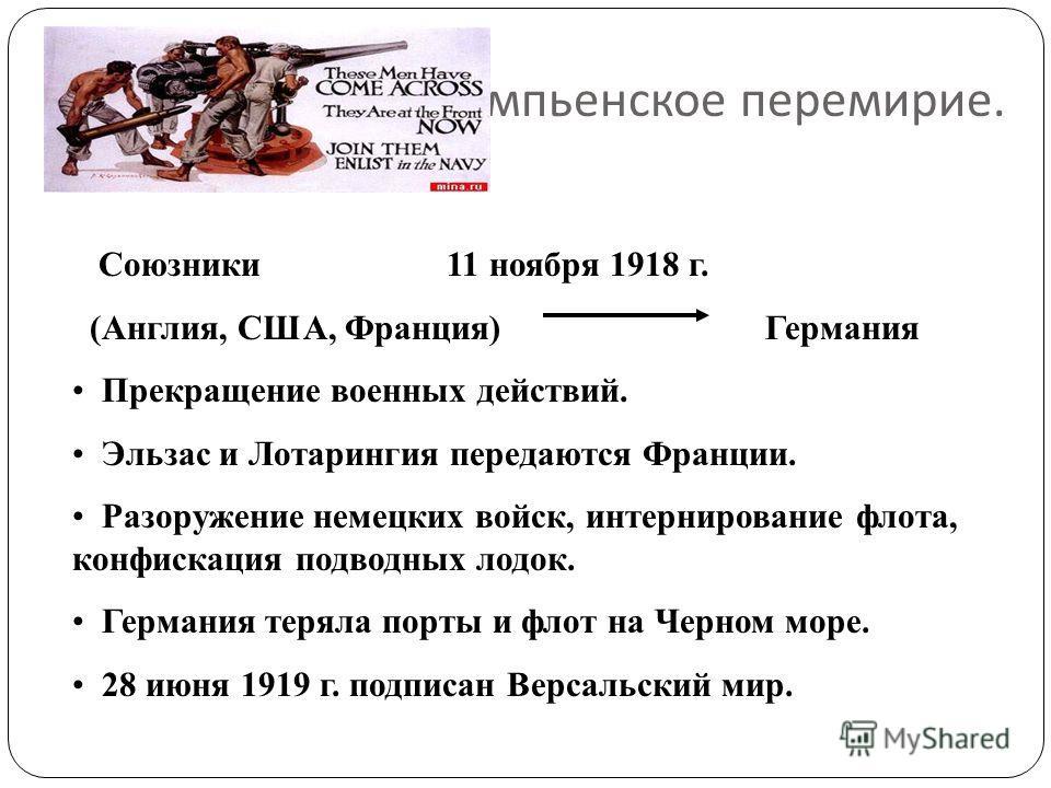 Компьенское перемирие. Союзники 11 ноября 1918 г. (Англия, США, Франция) Германия Прекращение военных действий. Эльзас и Лотарингия передаются Франции. Разоружение немецких войск, интернирование флота, конфискация подводных лодок. Германия теряла пор