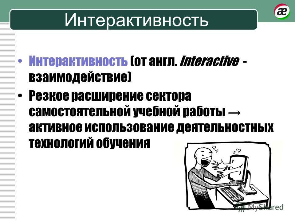 Интерактивность Интерактивность (от англ. Interactive - взаимодействие) Резкое расширение сектора самостоятельной учебной работы активное использование деятельностных технологий обучения