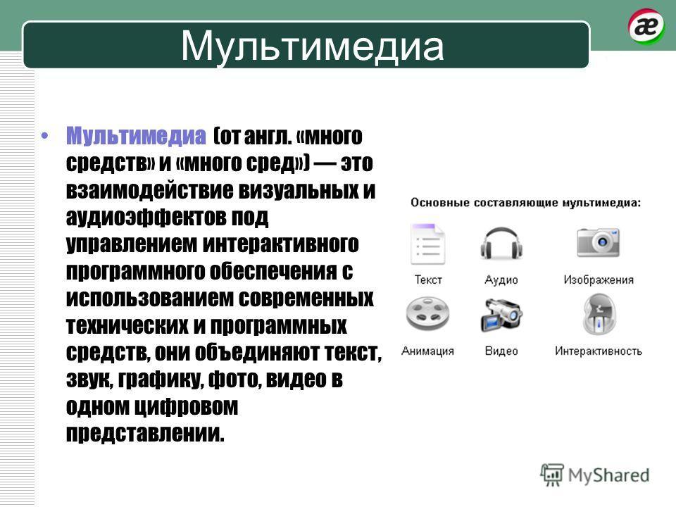 Мультимедиа Мультимедиа (от англ. «много средств» и «много сред») это взаимодействие визуальных и аудиоэффектов под управлением интерактивного программного обеспечения с использованием современных технических и программных средств, они объединяют тек