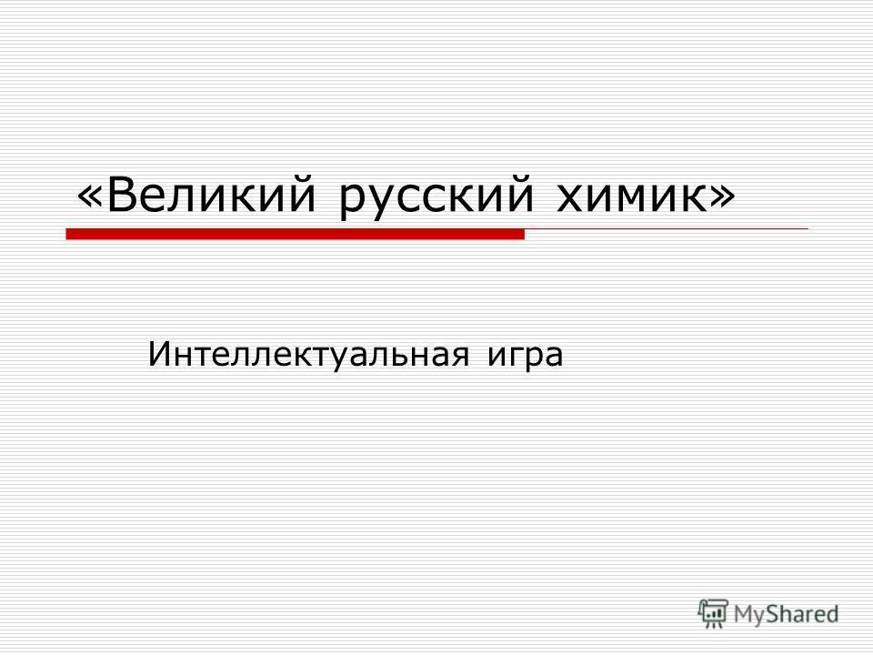 «Великий русский химик» Интеллектуальная игра