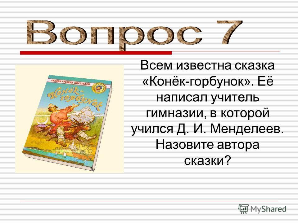 Всем известна сказка «Конёк-горбунок». Её написал учитель гимназии, в которой учился Д. И. Менделеев. Назовите автора сказки?