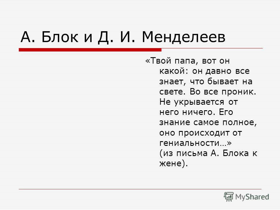 А. Блок и Д. И. Менделеев «Твой папа, вот он какой: он давно все знает, что бывает на свете. Во все проник. Не укрывается от него ничего. Его знание самое полное, оно происходит от гениальности…» (из письма А. Блока к жене).