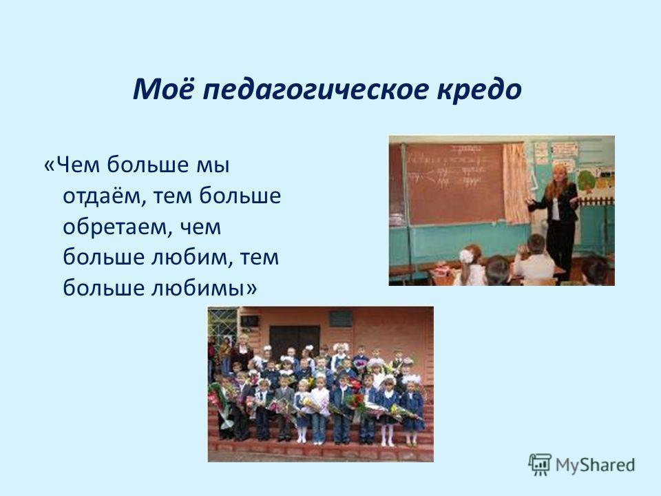 Моё педагогическое кредо «Чем больше мы отдаём, тем больше обретаем, чем больше любим, тем больше любимы»
