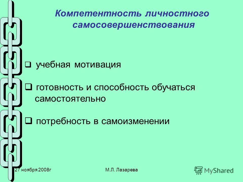 27 ноября 2008гМ.Л. Лазарева Компетентность личностного самосовершенствования учебная мотивация готовность и способность обучаться самостоятельно потребность в самоизменении