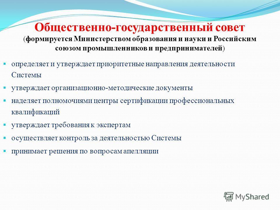 Общественно-государственный совет ( формируется Министерством образования и науки и Российским союзом промышленников и предпринимателей ) определяет и утверждает приоритетные направления деятельности Системы утверждает организационно-методические док