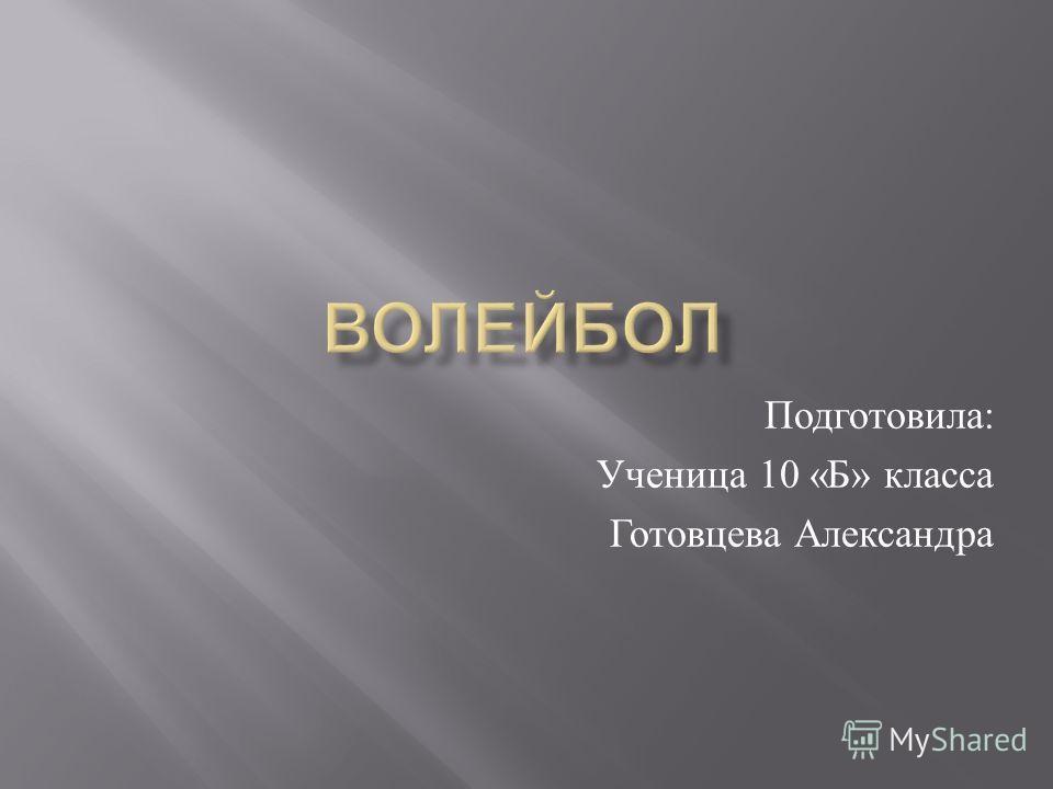 Подготовила : Ученица 10 « Б » класса Готовцева Александра