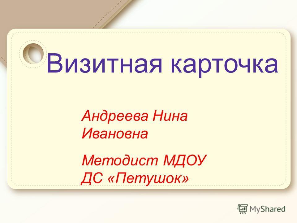 Визитная карточка Андреева Нина Ивановна Методист МДОУ ДС «Петушок»