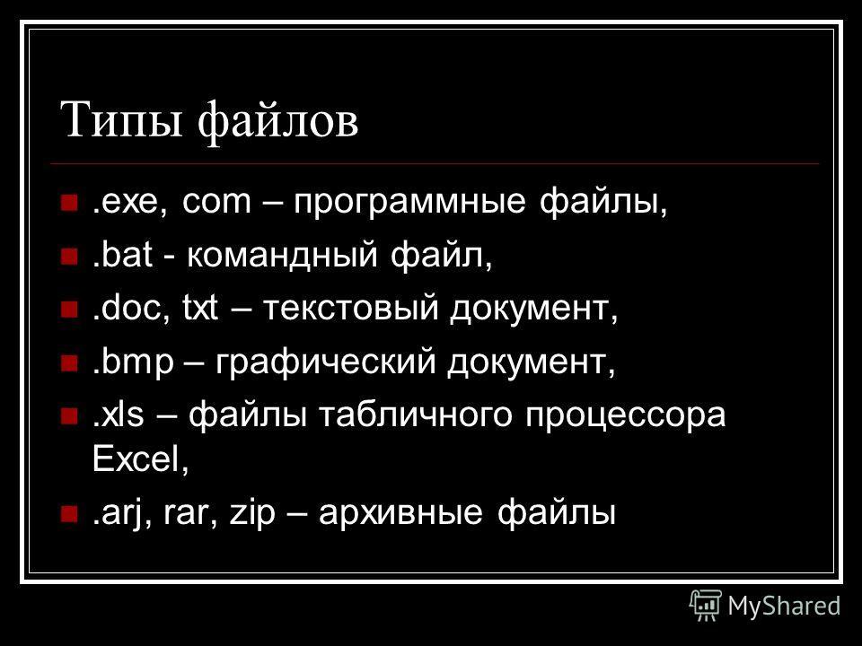 Типы файлов.exe, com – программные файлы,.bat - командный файл,.doc, txt – текстовый документ,.bmp – графический документ,.xls – файлы табличного процессора Excel,.arj, rar, zip – архивные файлы